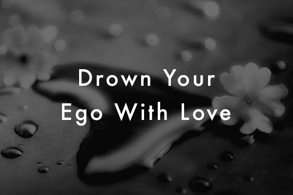 Drown Your Ego With Love