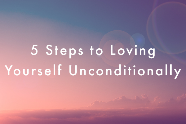 5 Steps to Loving Yourself Unconditionally