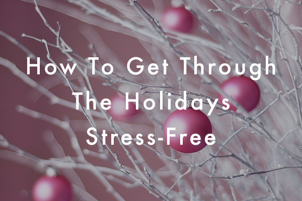 How To Get Through The Holidays Stress-Free