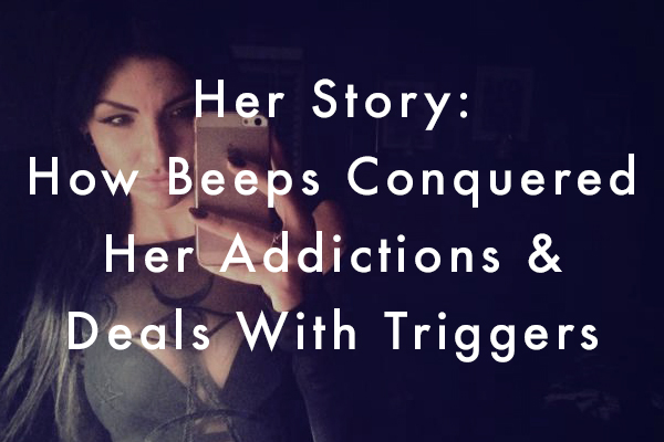 Her Story: How Beeps Conquered Her Addictions & Deals With Triggers